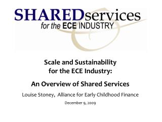 Scale and Sustainability  for the ECE Industry: An Overview of Shared Services Louise Stoney,  Alliance for Early Childh