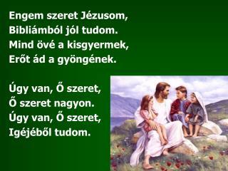 Engem szeret Jézusom, Bibliámból jól tudom. Mind övé a kisgyermek, Erőt ád a gyöngének.