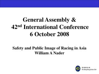General Assembly &  42 nd  International Conference	 6 October 2008 Safety and Public Image of Racing in Asia William A