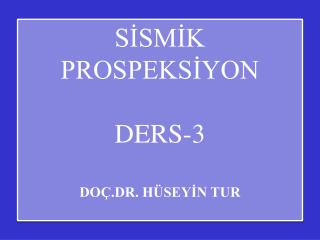 SİSMİK PROSPEKSİYON DERS-3 DOÇ.DR. HÜSEYİN TUR