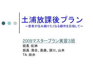 2009 マスタープラン実習3班 班長:紅林 班員:落合、高森、深川、山本 TA :田井