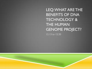 Leq : What are the benefits of DNA Technology & the Human Genome Project?