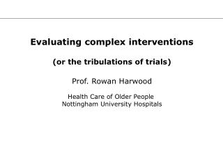 Evaluating complex interventions (or the tribulations of trials) Prof. Rowan Harwood