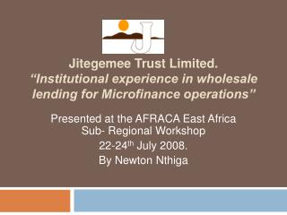 "Jitegemee Trust Limited. ""Institutional experience in wholesale lending for Microfinance operations"""