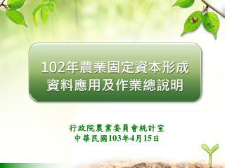 102 年 農業固定資本形成資料應用及作業總說明