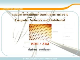 ระบบเครือข่ายคอมพิวเตอร์และการกระจาย Computer Network and Distributed ISDN / ATM