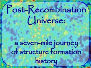 Post-Recombination Universe: a seven-mile journey of structure formation history