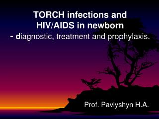 TORCH infections and  HIV/AIDS in newborn  -  d iagnostic, treatment and prophylaxis.