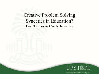 Creative Problem Solving  Synectics  in Education? Lori Tanner & Cindy Jennings