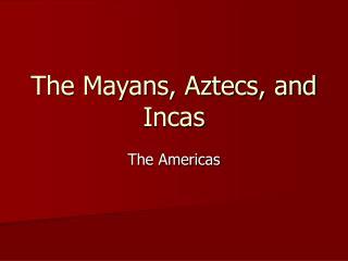 The Mayans, Aztecs, and Incas