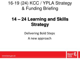 16-19 (24) KCC / YPLA Strategy & Funding Briefing 14 – 24 Learning and Skills Strategy
