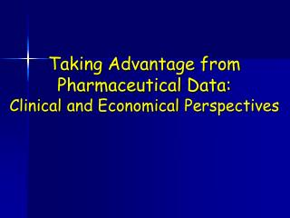 Taking Advantage from  Pharmaceutical Data:  Clinic al  and Economic al  Perspective s