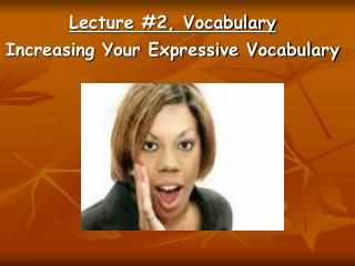 Lecture #2, Vocabulary Increasing Your Expressive Vocabulary
