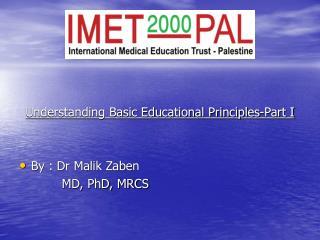 Understanding Basic Educational Principles-Part I By : Dr Malik Zaben MD, PhD, MRCS
