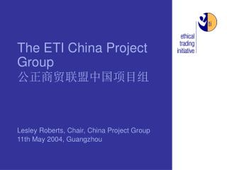 The ETI China Project Group 公正商贸联盟中国项目组 Lesley Roberts, Chair, China Project Group