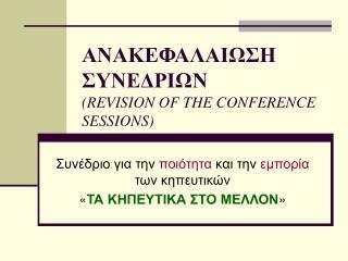 ΑΝΑΚΕΦΑΛΑΙΩΣΗ ΣΥΝΕΔΡΙΩΝ ( REVISION OF THE CONFERENCE SESSIONS)