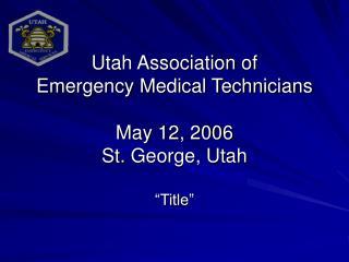"Utah Association of Emergency Medical Technicians May 12, 2006 St. George, Utah ""Title"""