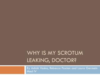 Why is my scrotum leaking, doctor?