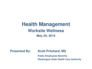 Health Management Worksite Wellness May 20, 2014 Presented By:	Scott Pritchard, MS