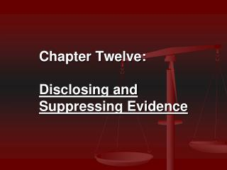 Chapter Twelve:  Disclosing and  Suppressing Evidence