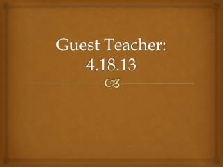 Guest Teacher: 4.18.13