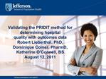 Validating the PRIDIT method for determining hospital quality with outcomes data Robert Lieberthal, PhD, Dominique Comer