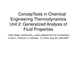 ConcepTests in Chemical Engineering Thermodynamics Unit 2: Generalized Analysis of Fluid Properties  Note: Slides marked