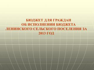 БЮДЖЕТ ДЛЯ ГРАЖДАН ОБ ИСПОЛНЕНИИ БЮДЖЕТА ЛЕНИНСКОГО СЕЛЬСКОГО ПОСЕЛЕНИЯ ЗА 2013 ГОД