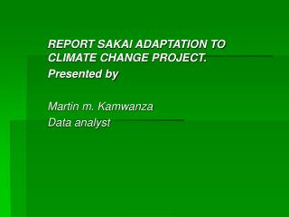 REPORT SAKAI ADAPTATION TO CLIMATE CHANGE PROJECT. Presented by Martin m. Kamwanza  Data analyst
