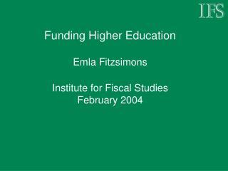 Funding Higher Education Emla Fitzsimons Institute for Fiscal Studies February 2004