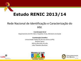 Estudo RENIC 2013/14 Rede Nacional de Identificação e Caracterização do HIV. Coordenação Geral