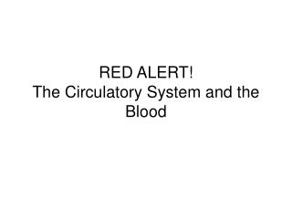 RED ALERT The Circulatory System and the Blood