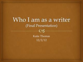 Who I am as a writer (Final Presentation)