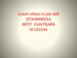 Coach others in job skill SITXHRM001A ARTIT CHAITISARN ID C61544