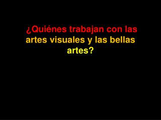 ¿ Quiénes trabajan con las artes visuales y las bellas artes ?