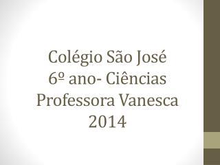 Colégio São José 6º ano- Ciências Professora Vanesca 2014