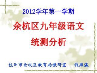 2012 学年第一学期 余杭区九年级语文 统测分析 杭州市余杭区教育局教研室 钱燕瀛