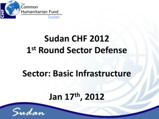 Sudan CHF 2012  1st Round Sector Defense  Sector: Basic Infrastructure  Jan 17th, 2012