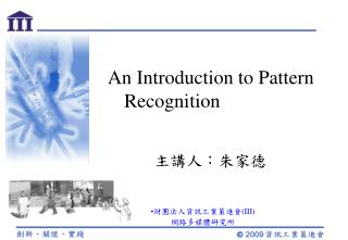 An Introduction to Pattern Recognition 主講人:朱家德