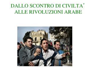 DALLO SCONTRO DI CIVILTA ' ALLE RIVOLUZIONI ARABE