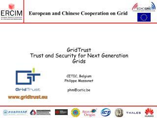 GridTrust Trust and Security for Next Generation Grids CETIC, Belgium Philippe Massonet