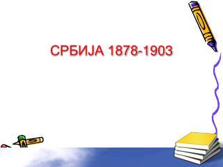 СРБИЈА 1878-1903