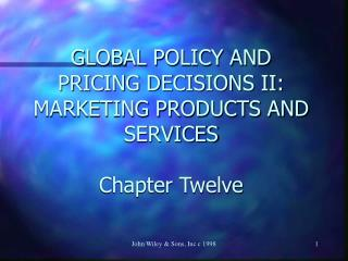 GLOBAL POLICY AND PRICING DECISIONS II: MARKETING PRODUCTS AND SERVICES Chapter Twelve