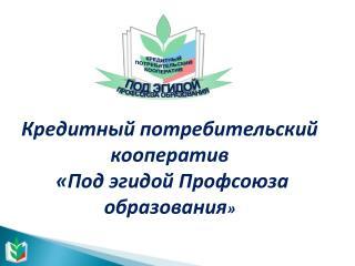 Кредитный потребительский кооператив «Под эгидой Профсоюза образования »