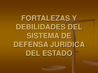 FORTALEZAS Y DEBILIDADES DEL SISTEMA DE DEFENSA JURIDICA DEL ESTADO
