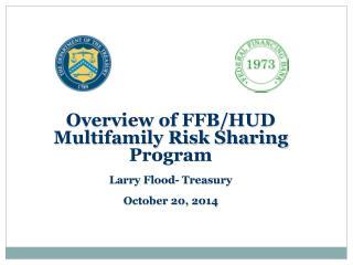 Overview of FFB/HUD Multifamily Risk Sharing Program Larry Flood- Treasury October 20, 2014