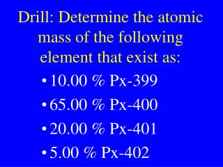 Drill: Determine the atomic mass of the following element that exist as: