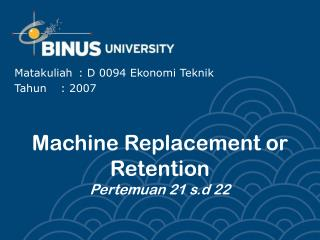Machine Replacement or Retention Pertemuan 21 s.d 22