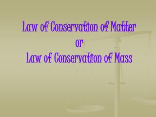 Law of Conservation of Matter or  Law of Conservation of Mass