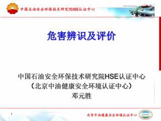 危害辨识及评价 中国石油安全环保技术研究院 HSE 认证中心 ( 北京中油健康安全环境认证中心 ) 邓元胜